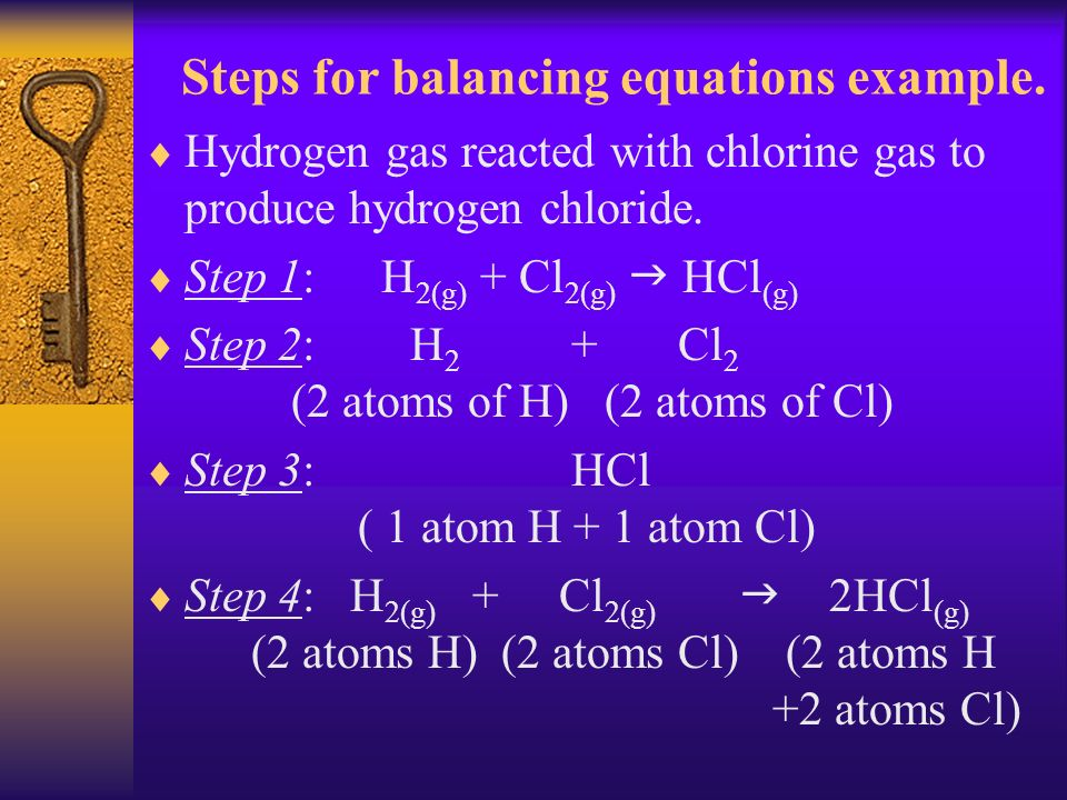 Steps for balancing equations example. Hydrogen gas reacted with chlorine gas to produce hydrogen chloride. Step 1: H 2(g) + Cl 2(g) HCl (g) Step 2: H