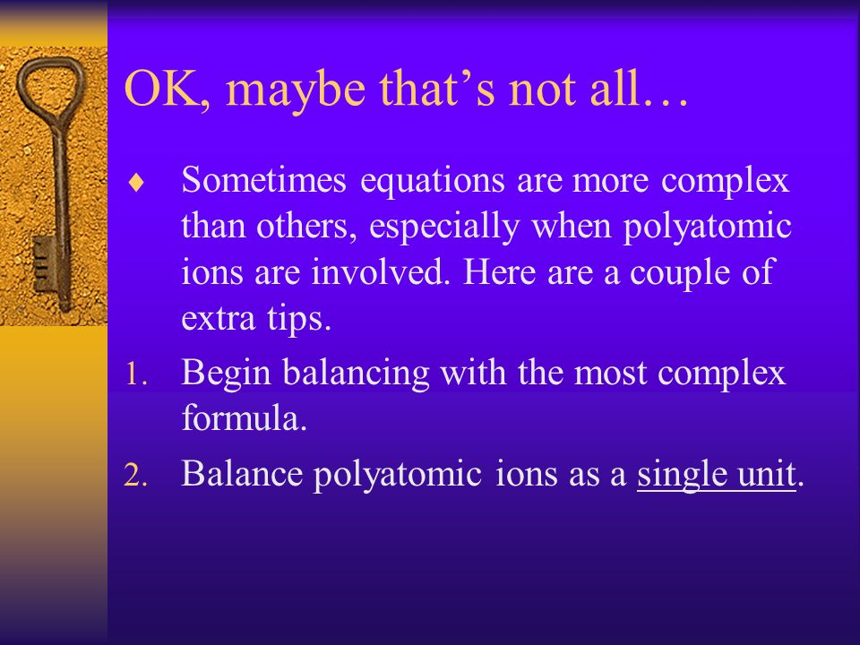 OK, maybe thats not all… Sometimes equations are more complex than others, especially when polyatomic ions are involved. Here are a couple of extra ti