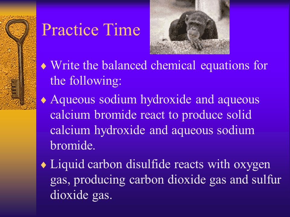 Practice Time Write the balanced chemical equations for the following: Aqueous sodium hydroxide and aqueous calcium bromide react to produce solid cal