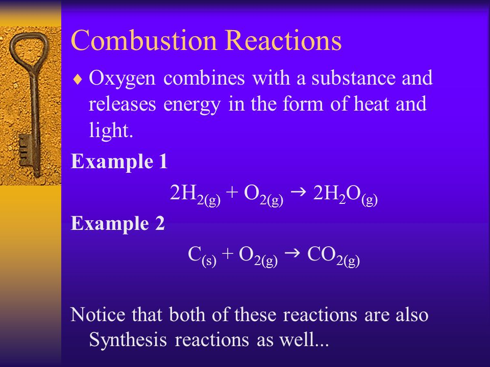 Combustion Reactions Oxygen combines with a substance and releases energy in the form of heat and light. Example 1 2H 2(g) + O 2(g) 2H 2 O (g) Example