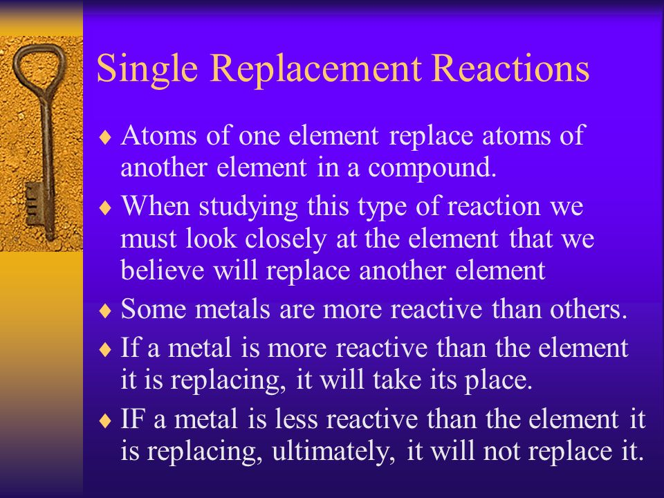 Single Replacement Reactions Atoms of one element replace atoms of another element in a compound. When studying this type of reaction we must look clo
