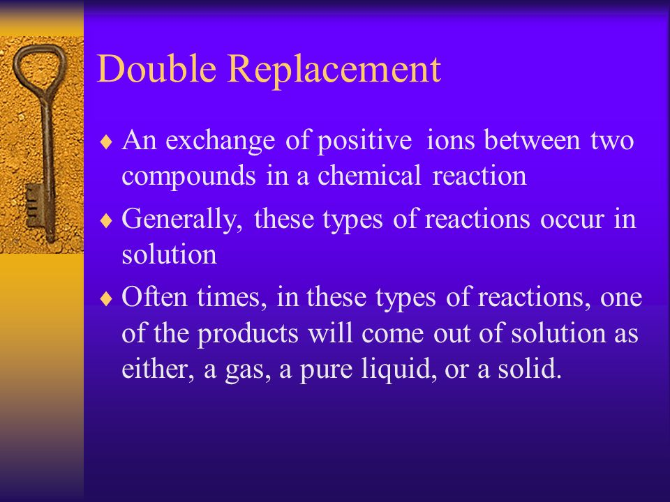 Double Replacement An exchange of positive ions between two compounds in a chemical reaction Generally, these types of reactions occur in solution Oft