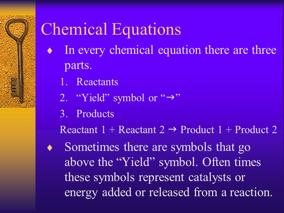 Symbols in chemical equations Physical States (s) - solid (l) - liquid (g) - gas (aq) – aqueous or in solution Symbols above the Heat – heat energy Δ – energy (often heat) - electricity Sy – Elemental symbol acting as a catalyst