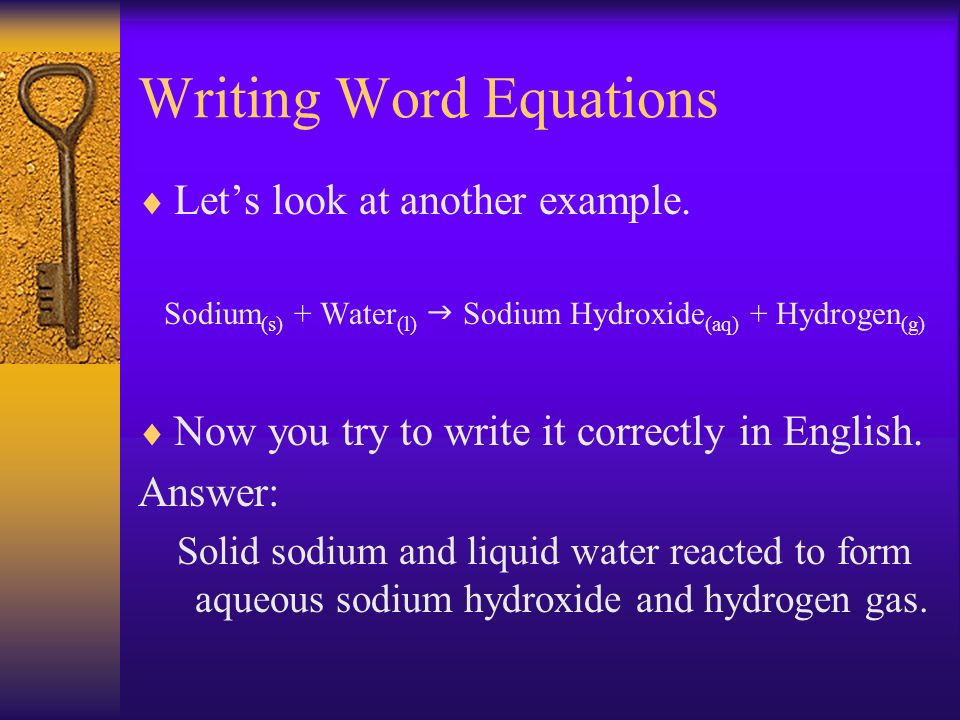Writing Word Equations Lets look at another example. Sodium (s) + Water (l) Sodium Hydroxide (aq) + Hydrogen (g) Now you try to write it correctly in