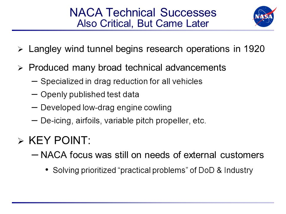 NACA Technical Successes Also Critical, But Came Later Langley wind tunnel begins research operations in 1920 Produced many broad technical advancements – Specialized in drag reduction for all vehicles – Openly published test data – Developed low-drag engine cowling – De-icing, airfoils, variable pitch propeller, etc.