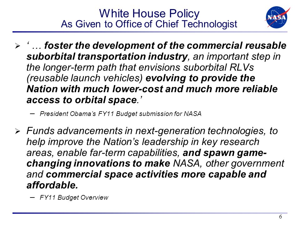 White House Policy As Given to Office of Chief Technologist … foster the development of the commercial reusable suborbital transportation industry, an important step in the longer-term path that envisions suborbital RLVs (reusable launch vehicles) evolving to provide the Nation with much lower-cost and much more reliable access to orbital space.
