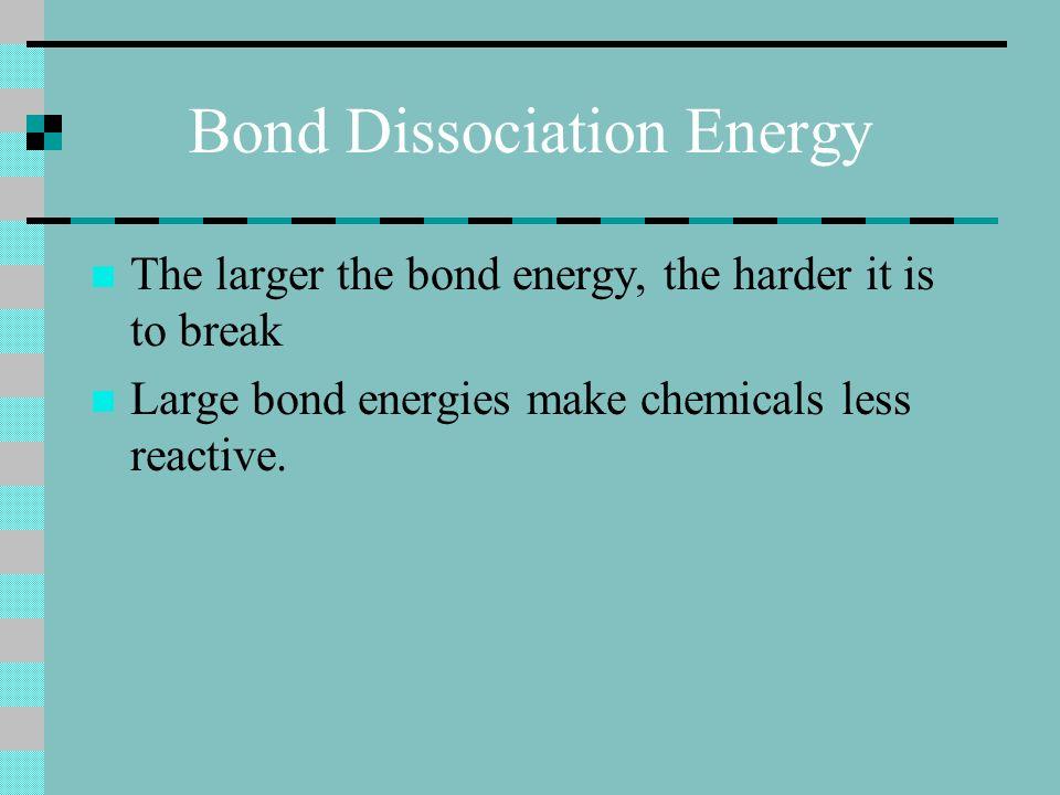Bond Dissociation Energy The larger the bond energy, the harder it is to break Large bond energies make chemicals less reactive.