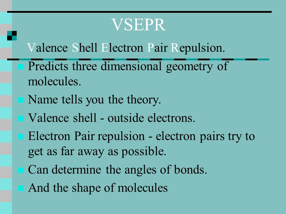 VSEPR Valence Shell Electron Pair Repulsion. Predicts three dimensional geometry of molecules.