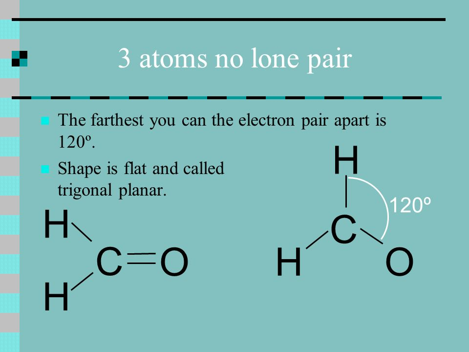 3 atoms no lone pair C H H O The farthest you can the electron pair apart is 120º.
