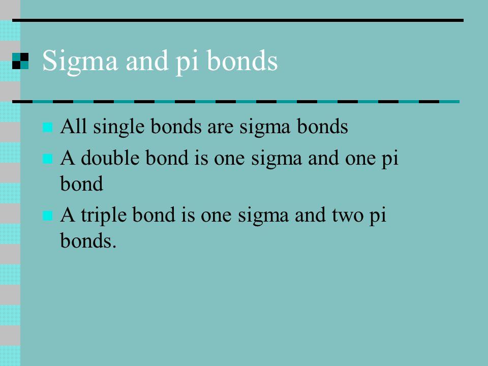 Sigma and pi bonds All single bonds are sigma bonds A double bond is one sigma and one pi bond A triple bond is one sigma and two pi bonds.