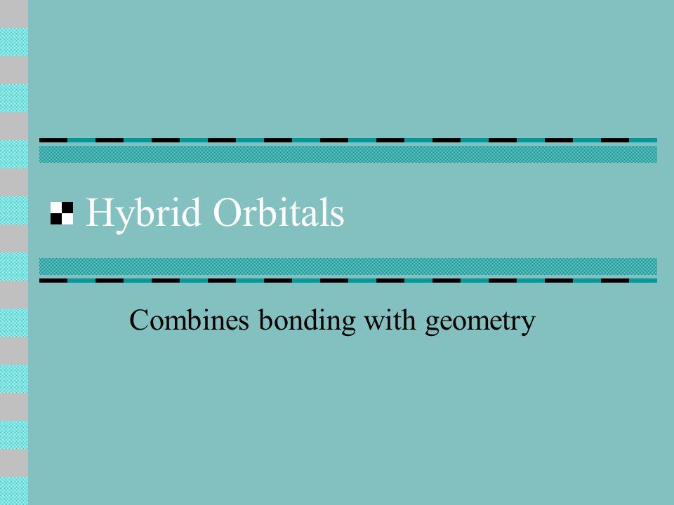 Hybrid Orbitals Combines bonding with geometry