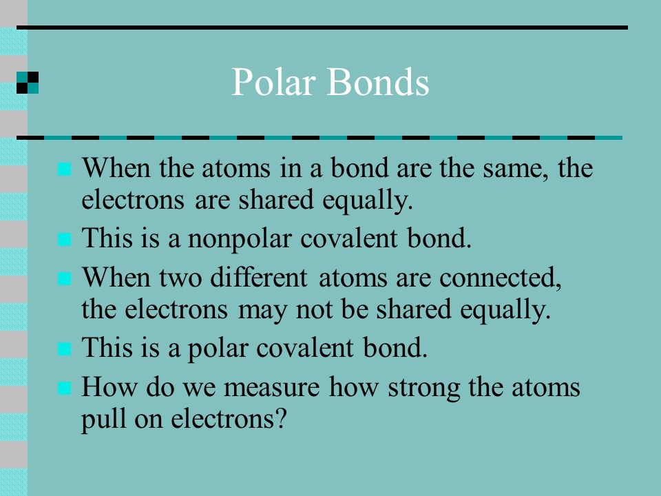 Polar Bonds When the atoms in a bond are the same, the electrons are shared equally.