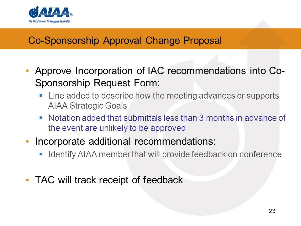 23 Co-Sponsorship Approval Change Proposal Approve Incorporation of IAC recommendations into Co- Sponsorship Request Form: Line added to describe how the meeting advances or supports AIAA Strategic Goals Notation added that submittals less than 3 months in advance of the event are unlikely to be approved Incorporate additional recommendations: Identify AIAA member that will provide feedback on conference TAC will track receipt of feedback