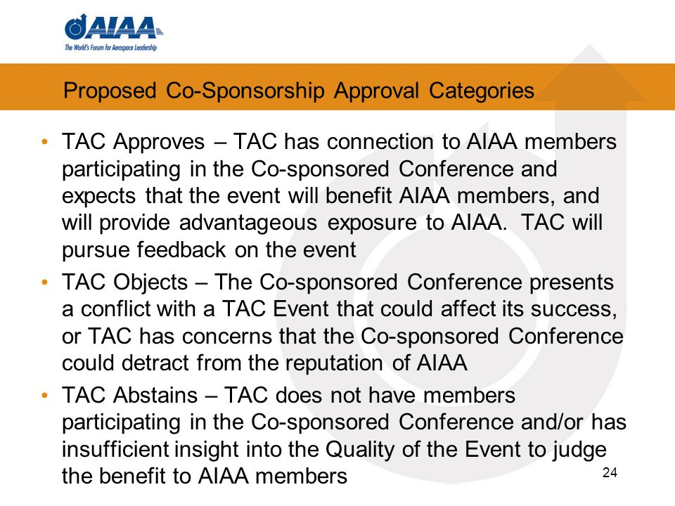 24 Proposed Co-Sponsorship Approval Categories TAC Approves – TAC has connection to AIAA members participating in the Co-sponsored Conference and expects that the event will benefit AIAA members, and will provide advantageous exposure to AIAA.