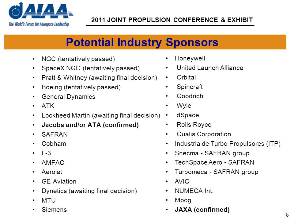 8 2011 JOINT PROPULSION CONFERENCE & EXHIBIT Potential Industry Sponsors NGC (tentatively passed) SpaceX NGC (tentatively passed) Pratt & Whitney (awaiting final decision) Boeing (tentatively passed) General Dynamics ATK Lockheed Martin (awaiting final decision) Jacobs and/or ATA (confirmed) SAFRAN Cobham L-3 AMFAC Aerojet GE Aviation Dynetics (awaiting final decision) MTU Siemens Honeywell United Launch Alliance Orbital Spincraft Goodrich Wyle dSpace Rolls Royce Qualis Corporation Industria de Turbo Propulsores (ITP) Snecma - SAFRAN group TechSpace Aero - SAFRAN Turbomeca - SAFRAN group AVIO NUMECA Int.
