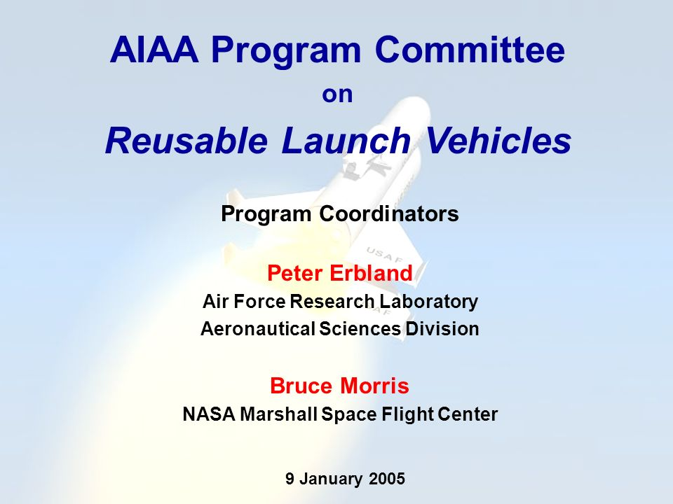 AIAA Program Committee on Reusable Launch Vehicles Program Coordinators Peter Erbland Air Force Research Laboratory Aeronautical Sciences Division Bruce Morris NASA Marshall Space Flight Center 9 January 2005
