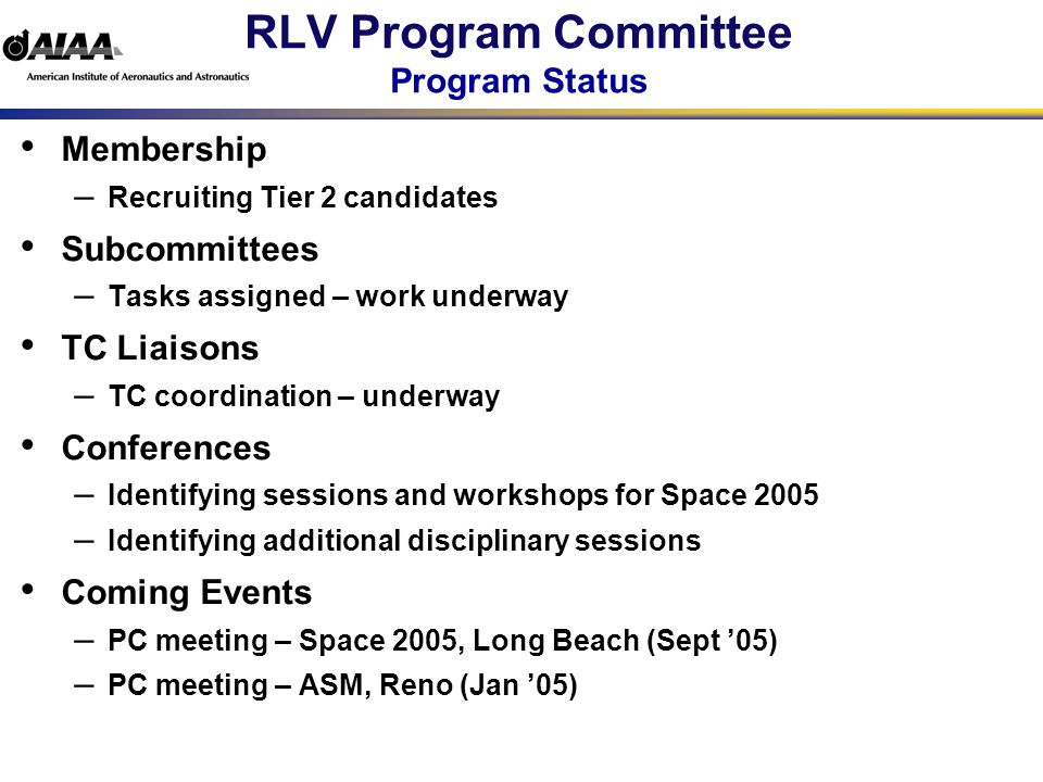 RLV Program Committee Program Status Membership – Recruiting Tier 2 candidates Subcommittees – Tasks assigned – work underway TC Liaisons – TC coordination – underway Conferences – Identifying sessions and workshops for Space 2005 – Identifying additional disciplinary sessions Coming Events – PC meeting – Space 2005, Long Beach (Sept 05) – PC meeting – ASM, Reno (Jan 05)