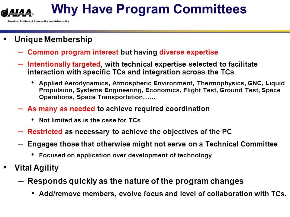 Unique Membership – Common program interest but having diverse expertise – Intentionally targeted, with technical expertise selected to facilitate interaction with specific TCs and integration across the TCs Applied Aerodynamics, Atmospheric Environment, Thermophysics, GNC, Liquid Propulsion, Systems Engineering, Economics, Flight Test, Ground Test, Space Operations, Space Transportation…… – As many as needed to achieve required coordination Not limited as is the case for TCs – Restricted as necessary to achieve the objectives of the PC – Engages those that otherwise might not serve on a Technical Committee Focused on application over development of technology Vital Agility – Responds quickly as the nature of the program changes Add/remove members, evolve focus and level of collaboration with TCs.