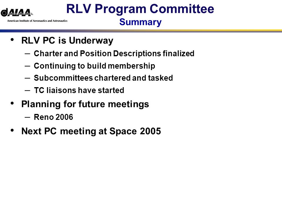 RLV Program Committee Summary RLV PC is Underway – Charter and Position Descriptions finalized – Continuing to build membership – Subcommittees chartered and tasked – TC liaisons have started Planning for future meetings – Reno 2006 Next PC meeting at Space 2005