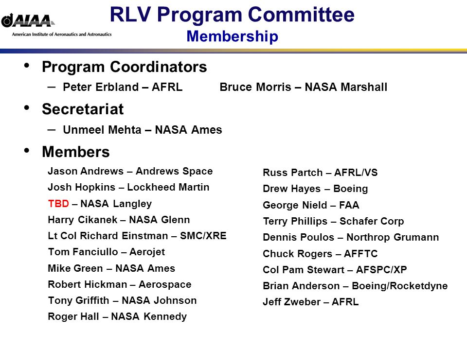 RLV Program Committee Technical Committee Liaisons Program Committee Seeks Broad TC Representation Aerospace Sciences Group Aeroacoustics Aerodynamic Measurement Technology Applied Aerodynamics Astrodynamics Atmospheric Environment Atmospheric Flight Mechanics Fluid Mechanics Guidance, Navigation and Control Thermophysics Aircraft and Air Transportation Sys and Operations Group Aircraft Operations Air Transportation Systems Aircraft Design Flight Testing Engineering and Technology Management Group Economics Multidisciplinary Design Optimization Systems Engineering Information and Comm Systems Group Aerospace Maintenance Support Systems Systems Effectiveness and Safety Propulsion and Energy Group Aerospace Power Systems Airbreathing Propulsion Liquid Propulsion Propellants and Combustion Space and Missiles Group Space Logistics Space Operations and Support Space Systems Space Transportation Structures Design and Test Group Design Engineering Ground Testing Materials Modeling and Simulation Structural Dynamics Structures PC members will be liaisons to TCs and other professional Societies
