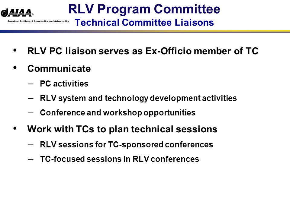 RLV Program Committee RLV Recent Events New National Space Policy Released 6 Jan 05 Sustain 2 EELV vendors till at least 2010 Explore options for collaborative (NASA/DoD) development of heavy lift DoD to demonstrate responsive space lift NASA Continues Exploration Initiative AoA underway and requirements definition continues Expect report in spring 05 Architectures under development Demonstrate Crew Exploration Vechicle (CEV) by end of decade DoD Pursues Hybrid Launch Demonstration AoA completed Reusable first stage, expendable second Recommendations coordinated with AFROCC AFROCC Guidance Complete demonstration Develop initial operational capability