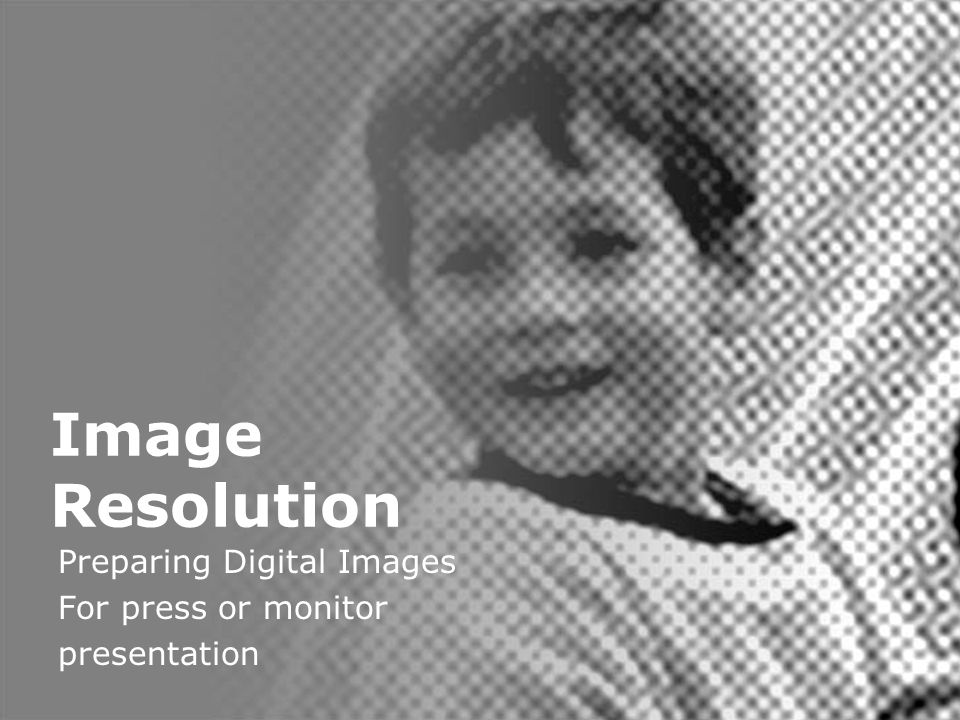 Digital Image Resolution Image Resolution Preparing Digital Images For press or monitor presentation