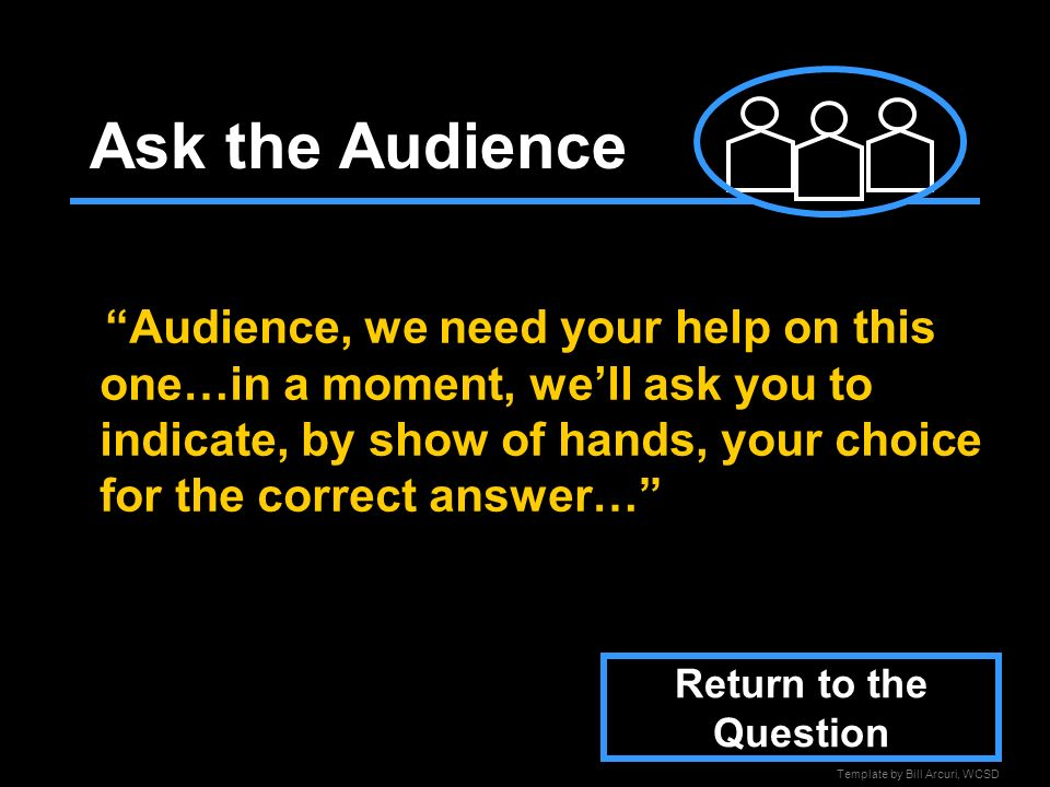 Template by Bill Arcuri, WCSD Ask the Audience Audience, we need your help on this one…in a moment, well ask you to indicate, by show of hands, your choice for the correct answer… Return to the Question
