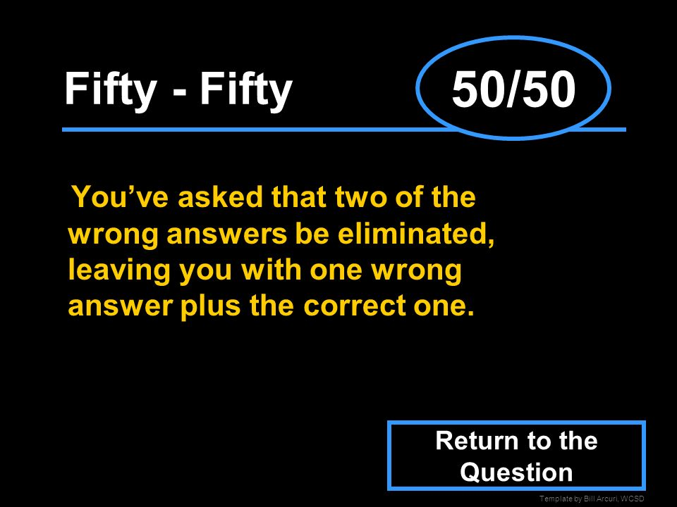 Template by Bill Arcuri, WCSD Fifty - Fifty Youve asked that two of the wrong answers be eliminated, leaving you with one wrong answer plus the correct one.