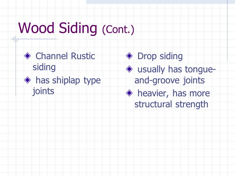 Wood Siding (Cont.) Channel Rustic siding has shiplap type joints Drop siding usually has tongue- and-groove joints heavier, has more structural stren