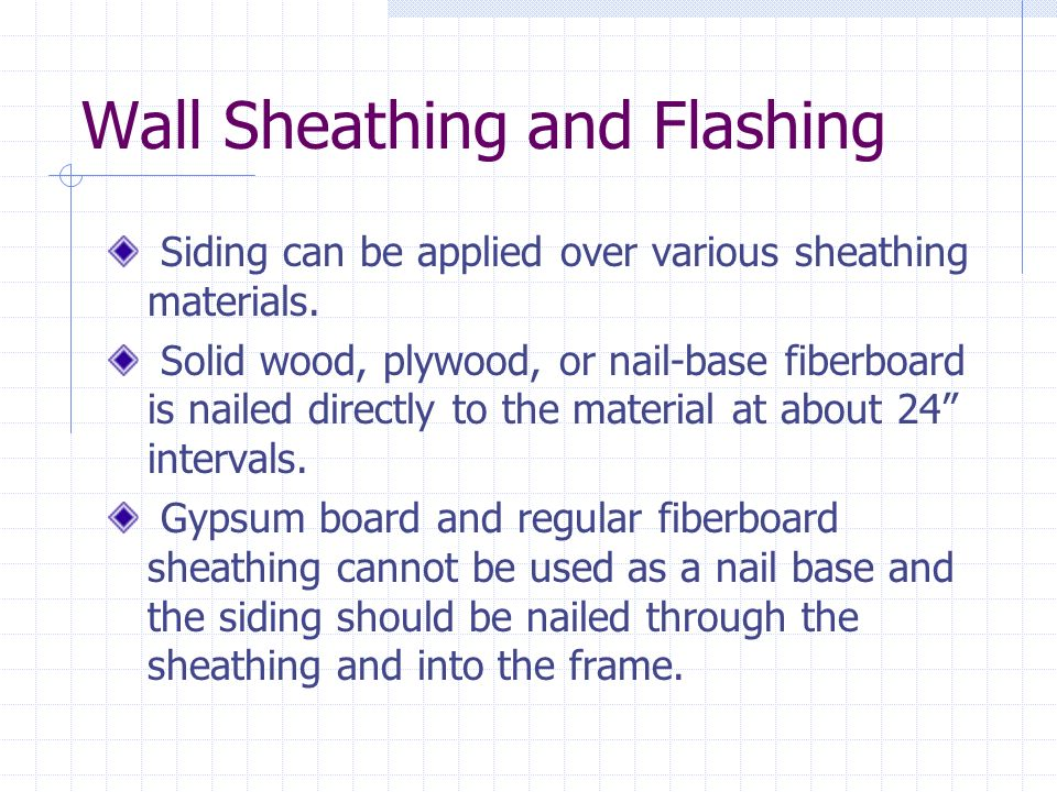 Wall Sheathing and Flashing Siding can be applied over various sheathing materials. Solid wood, plywood, or nail-base fiberboard is nailed directly to