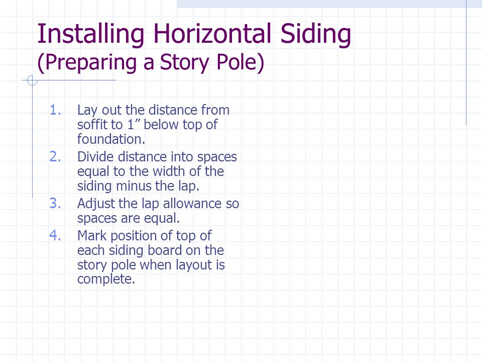 Installing Horizontal Siding (Preparing a Story Pole) 1. Lay out the distance from soffit to 1 below top of foundation. 2. Divide distance into spaces