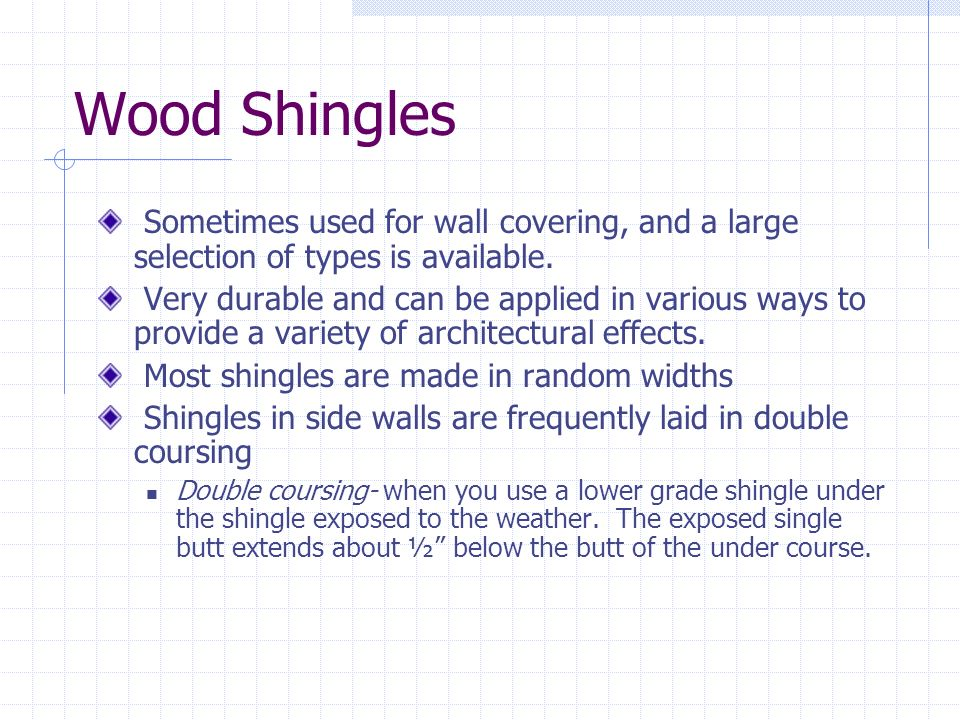Wood Shingles Sometimes used for wall covering, and a large selection of types is available. Very durable and can be applied in various ways to provid