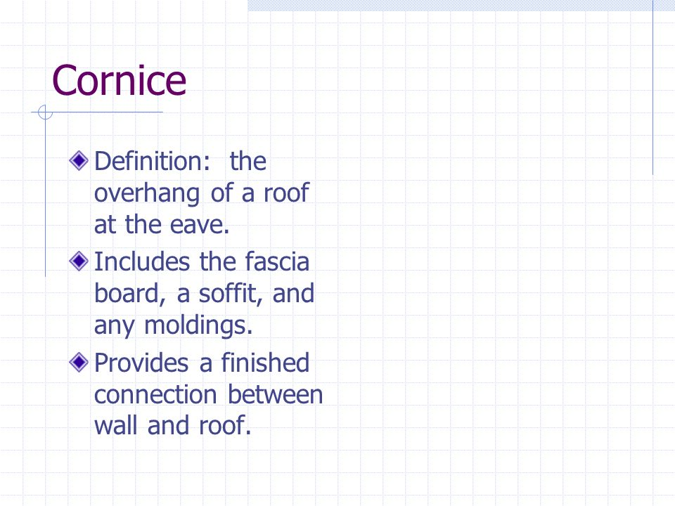 Cornice Definition: the overhang of a roof at the eave. Includes the fascia board, a soffit, and any moldings. Provides a finished connection between
