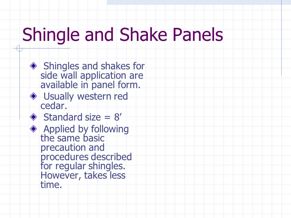 Shingle and Shake Panels Shingles and shakes for side wall application are available in panel form. Usually western red cedar. Standard size = 8 Appli