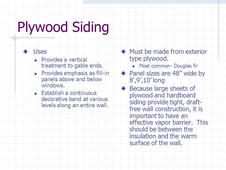 Plywood Siding Uses Provides a vertical treatment to gable ends. Provides emphasis as fill-in panels above and below windows. Establish a continuous d