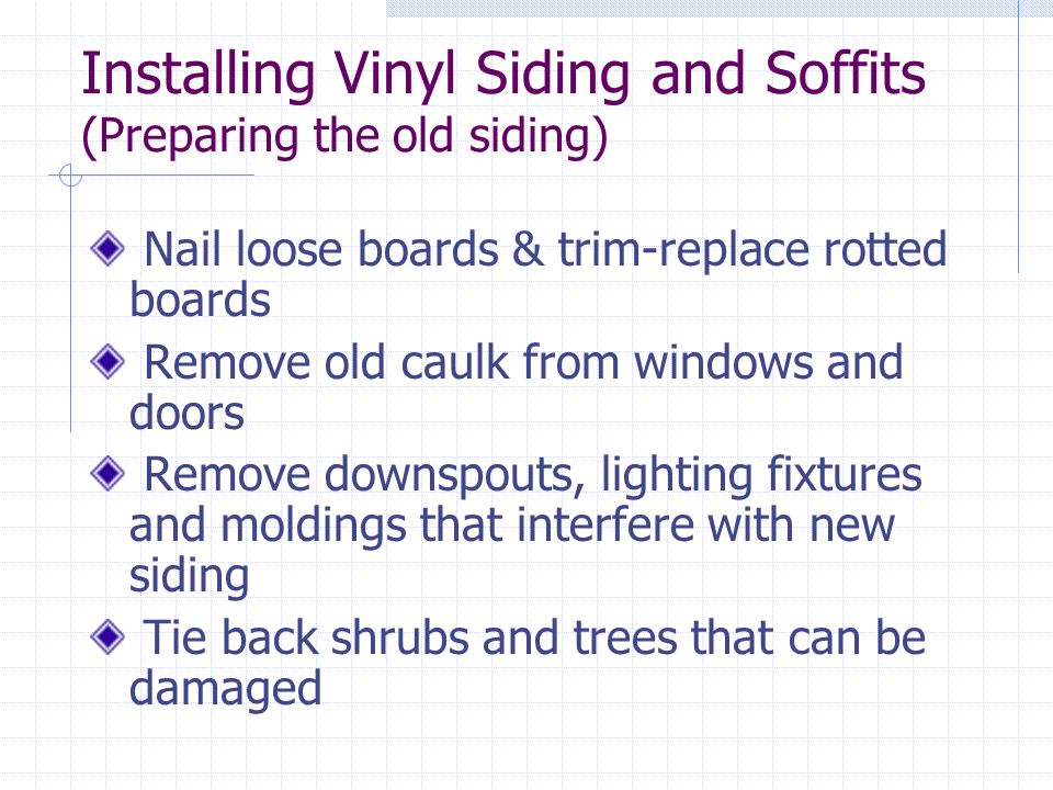 Installing Vinyl Siding and Soffits (Preparing the old siding) Nail loose boards & trim-replace rotted boards Remove old caulk from windows and doors