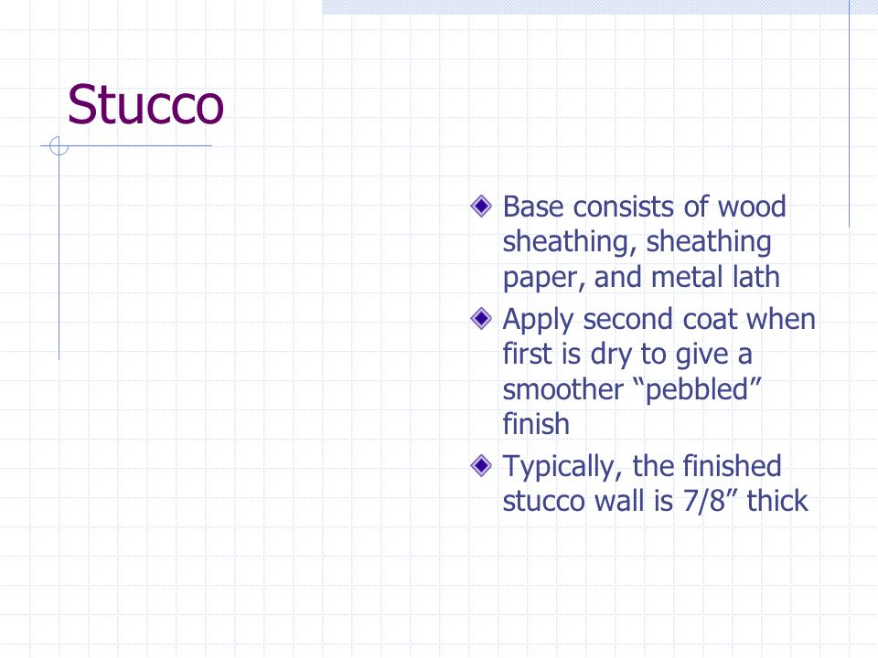 Stucco Base consists of wood sheathing, sheathing paper, and metal lath Apply second coat when first is dry to give a smoother pebbled finish Typicall