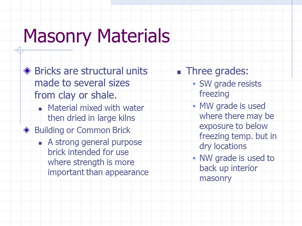 Masonry Materials Bricks are structural units made to several sizes from clay or shale. Material mixed with water then dried in large kilns Building o