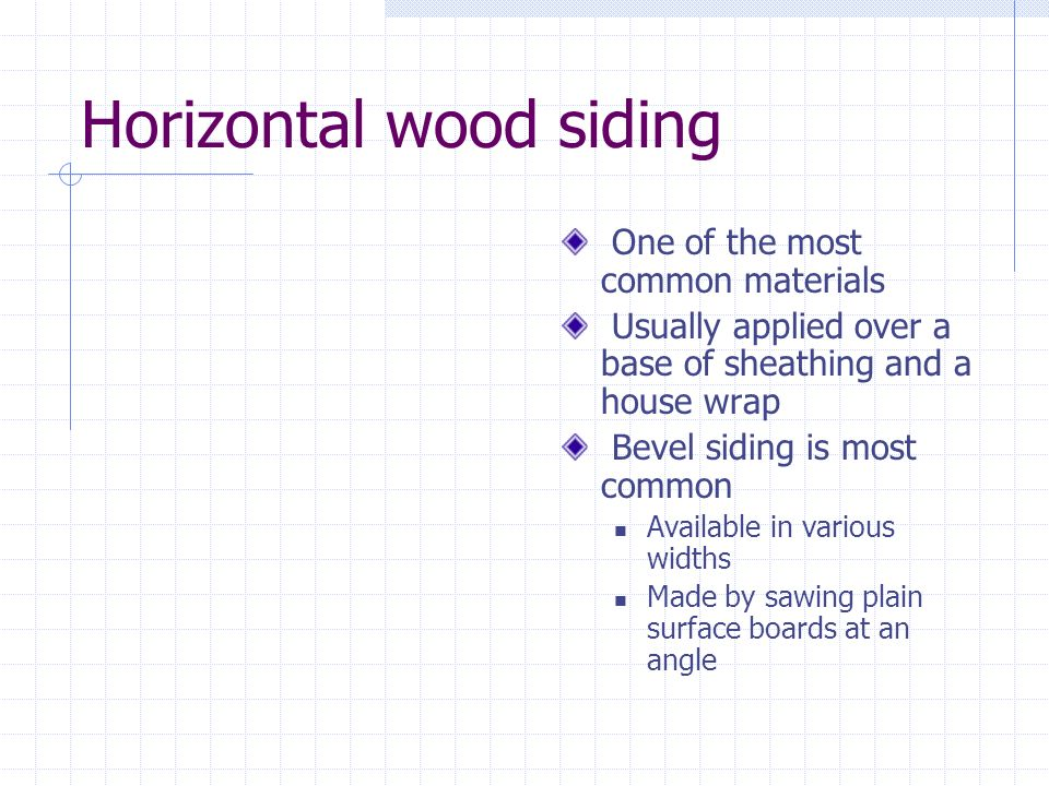 Horizontal wood siding One of the most common materials Usually applied over a base of sheathing and a house wrap Bevel siding is most common Availabl
