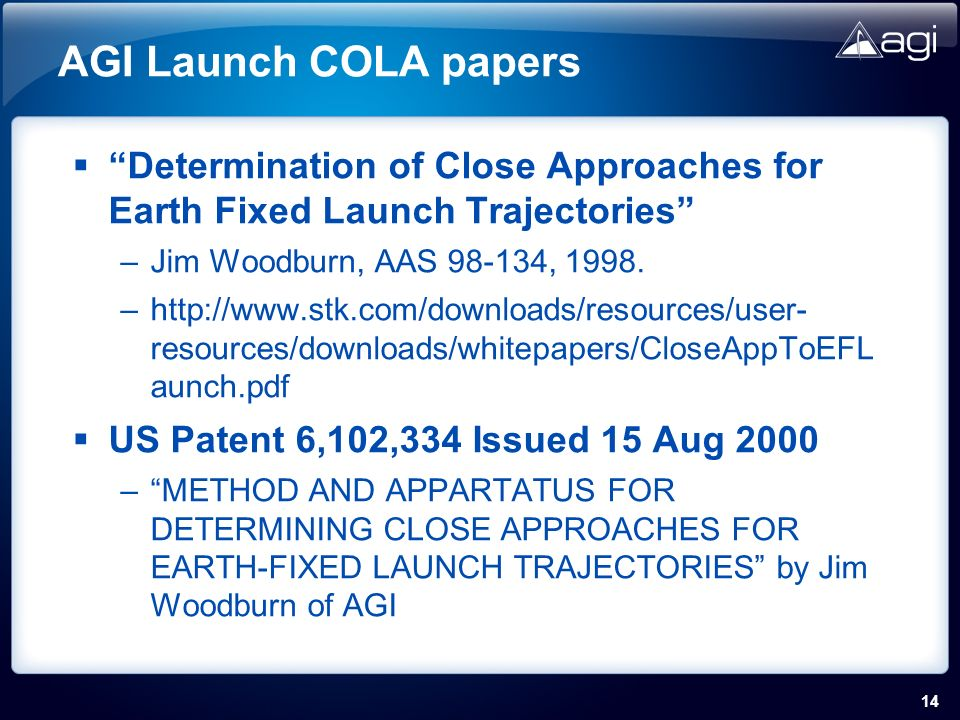 14 AGI Launch COLA papers Determination of Close Approaches for Earth Fixed Launch Trajectories –Jim Woodburn, AAS 98-134, 1998.
