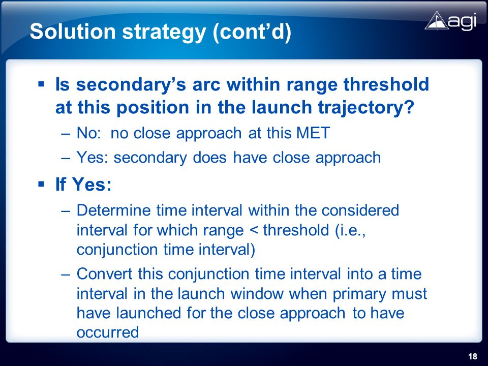 18 Solution strategy (contd) Is secondarys arc within range threshold at this position in the launch trajectory.