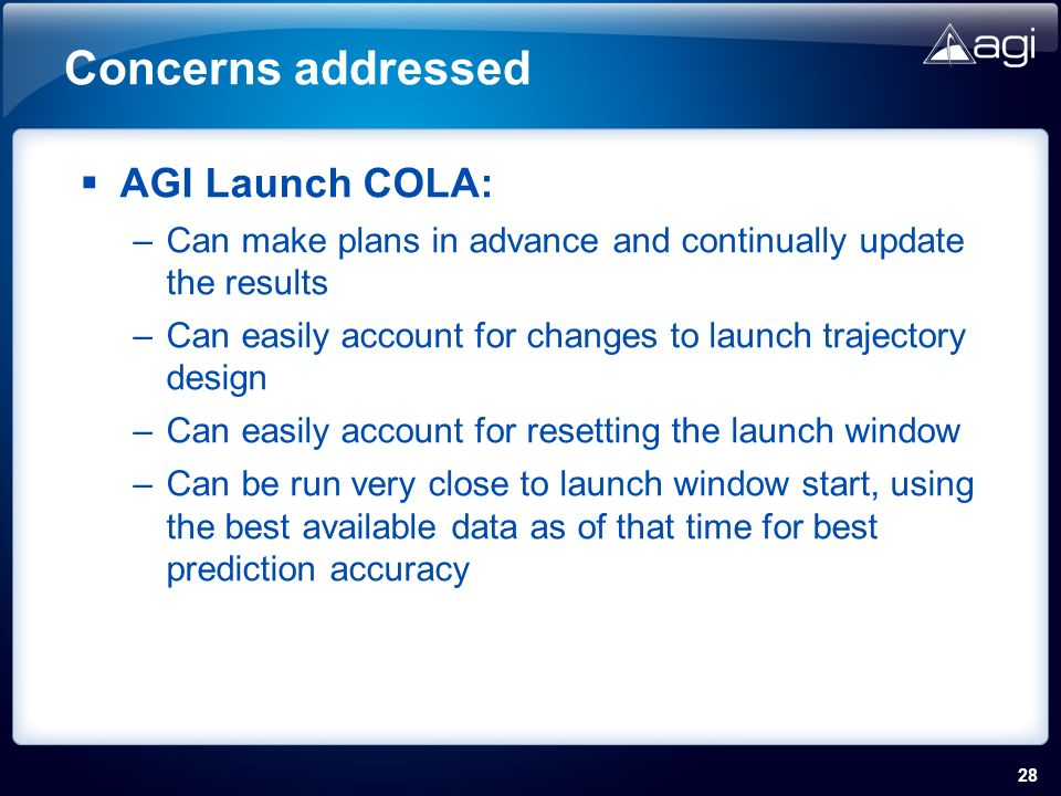 28 Concerns addressed AGI Launch COLA: –Can make plans in advance and continually update the results –Can easily account for changes to launch trajectory design –Can easily account for resetting the launch window –Can be run very close to launch window start, using the best available data as of that time for best prediction accuracy