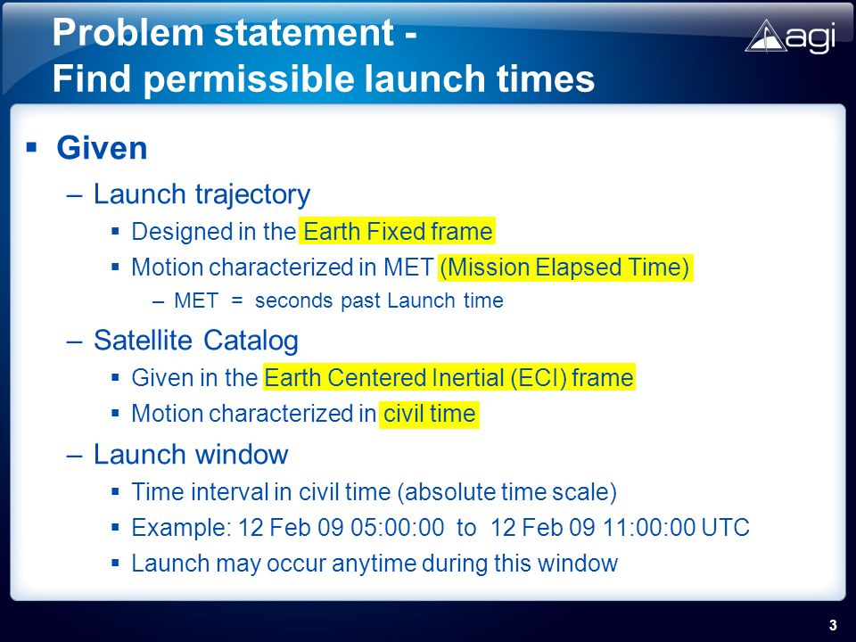 Given –Launch trajectory Designed in the Earth Fixed frame Motion characterized in MET (Mission Elapsed Time) –MET = seconds past Launch time –Satellite Catalog Given in the Earth Centered Inertial (ECI) frame Motion characterized in civil time –Launch window Time interval in civil time (absolute time scale) Example: 12 Feb 09 05:00:00 to 12 Feb 09 11:00:00 UTC Launch may occur anytime during this window 3 Problem statement - Find permissible launch times