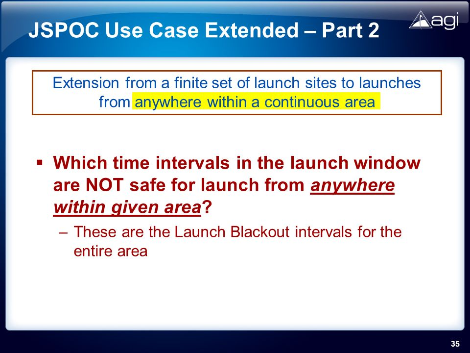 35 JSPOC Use Case Extended – Part 2 Which time intervals in the launch window are NOT safe for launch from anywhere within given area.