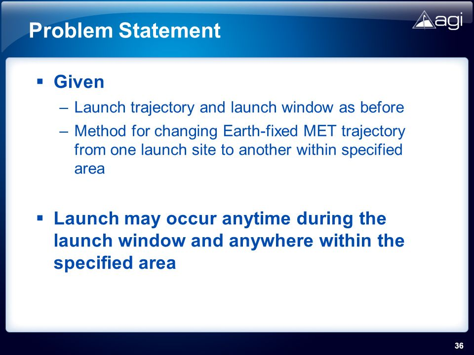 36 Problem Statement Given –Launch trajectory and launch window as before –Method for changing Earth-fixed MET trajectory from one launch site to another within specified area Launch may occur anytime during the launch window and anywhere within the specified area