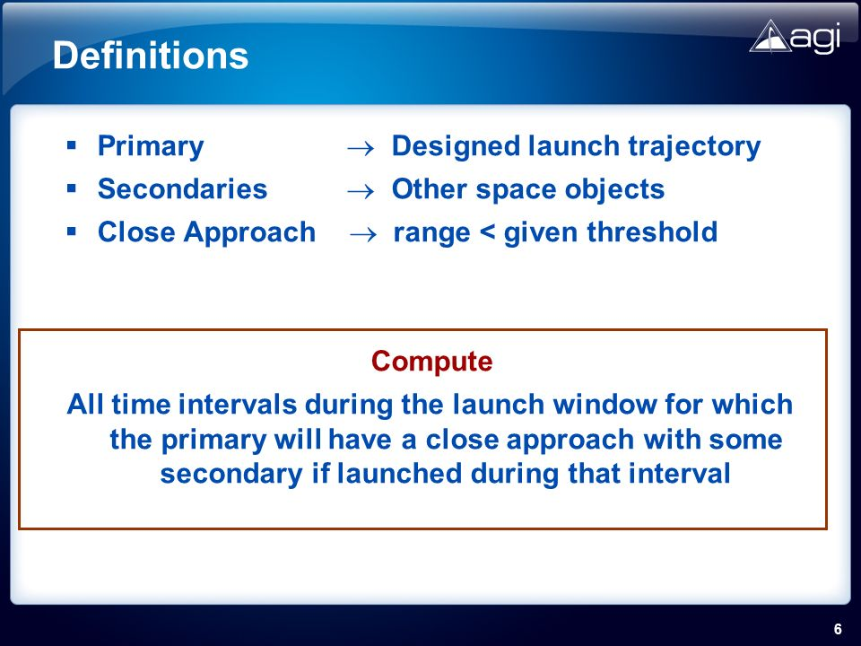 6 Definitions Primary Designed launch trajectory Secondaries Other space objects Close Approach range < given threshold Compute All time intervals during the launch window for which the primary will have a close approach with some secondary if launched during that interval