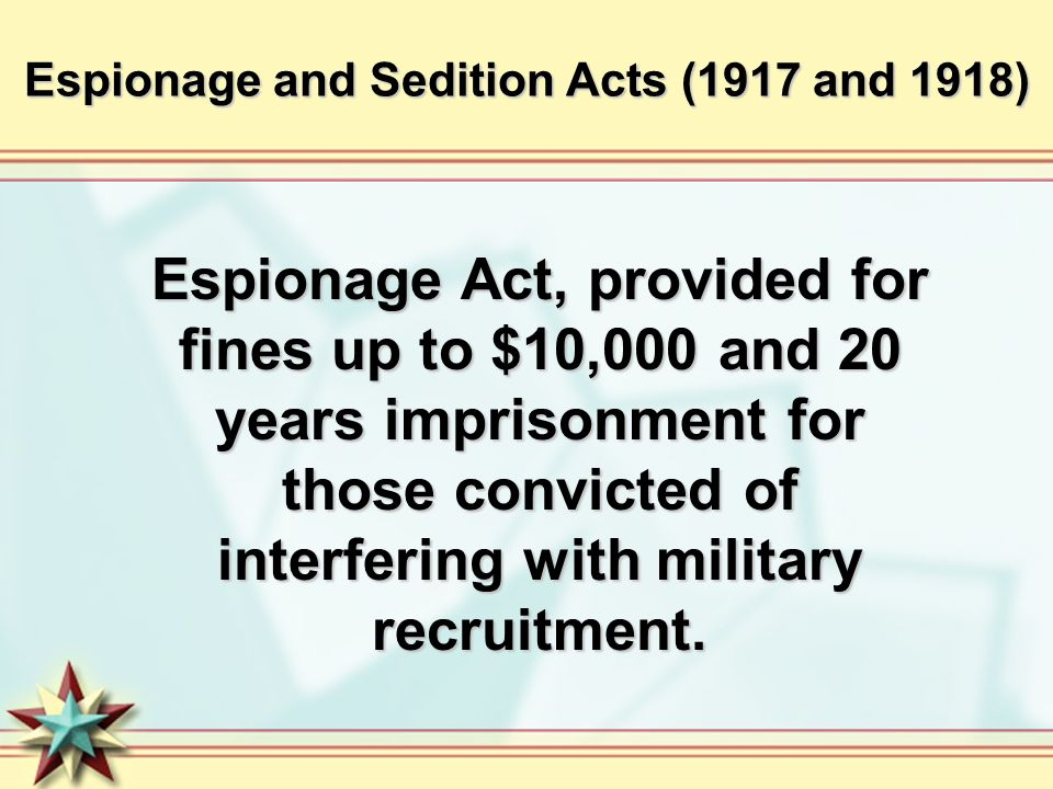 Espionage and Sedition Acts (1917 and 1918) Espionage Act, provided for fines up to $10,000 and 20 years imprisonment for those convicted of interfering with military recruitment.