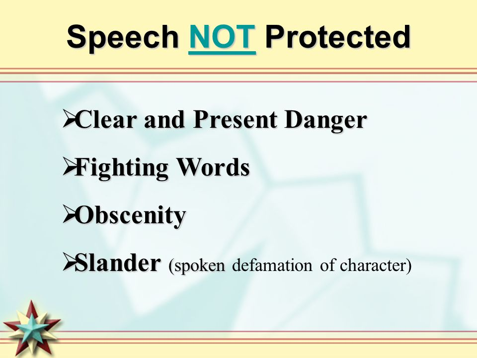 Speech NOT Protected Clear and Present Danger Clear and Present Danger Fighting Words Fighting Words Obscenity Obscenity Slander (spoken Slander (spoken defamation of character)