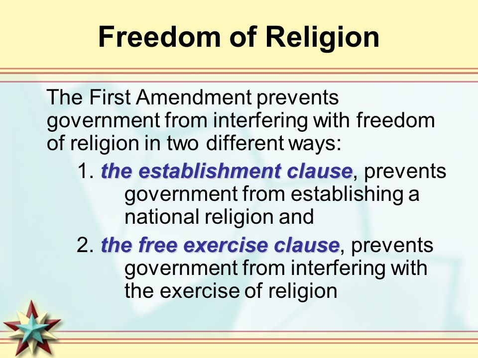 Freedom of Religion The First Amendment prevents government from interfering with freedom of religion in two different ways: the establishment clause 1.