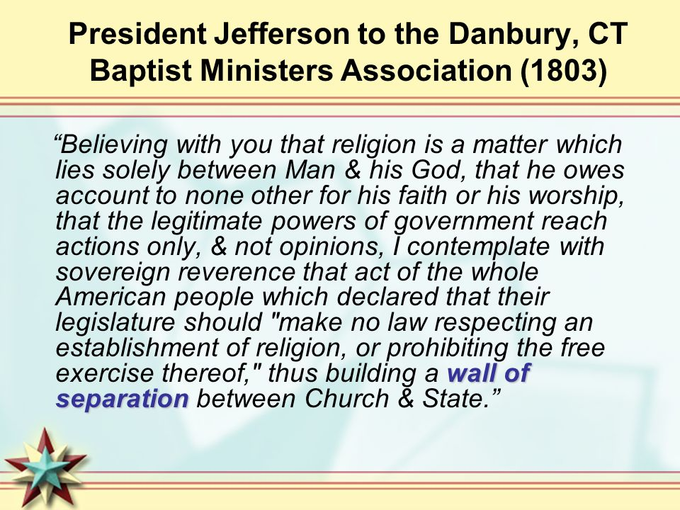 President Jefferson to the Danbury, CT Baptist Ministers Association (1803) wall of separation Believing with you that religion is a matter which lies solely between Man & his God, that he owes account to none other for his faith or his worship, that the legitimate powers of government reach actions only, & not opinions, I contemplate with sovereign reverence that act of the whole American people which declared that their legislature should make no law respecting an establishment of religion, or prohibiting the free exercise thereof, thus building a wall of separation between Church & State.